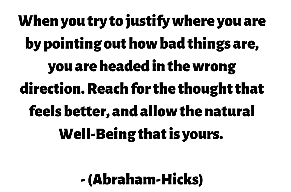 When you try to justify where you are by pointing out how bad things are, you are headed in the wrong direction. Reach for the thought that feels better, and allow the natural Well-Being that is yours. (Abraham-Hicks)
