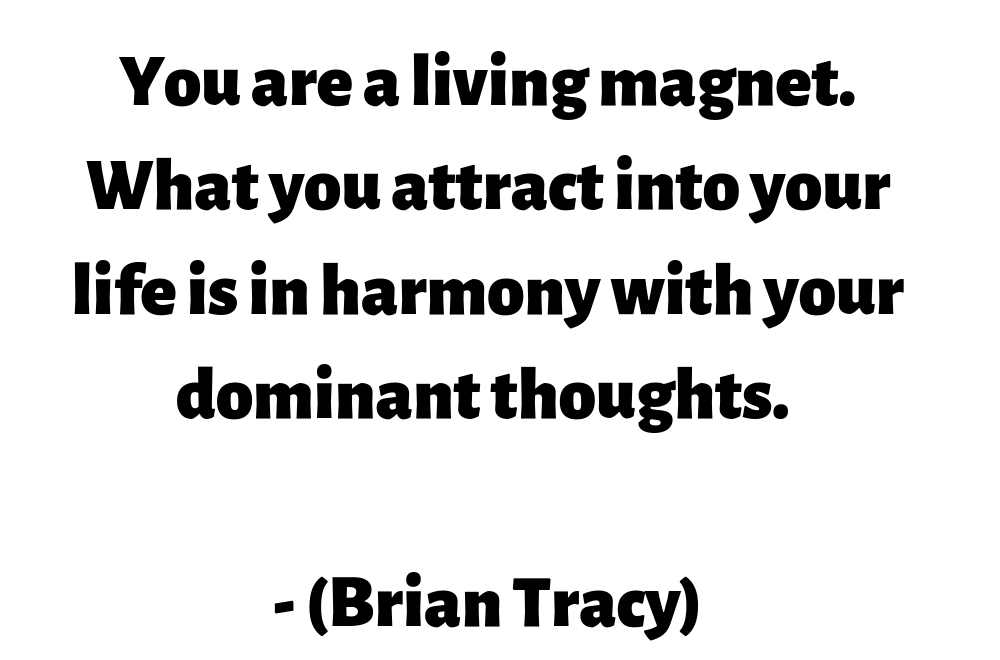 You are a living magnet. What you attract into your life is in harmony with your dominant thoughts. (Brian Tracy)