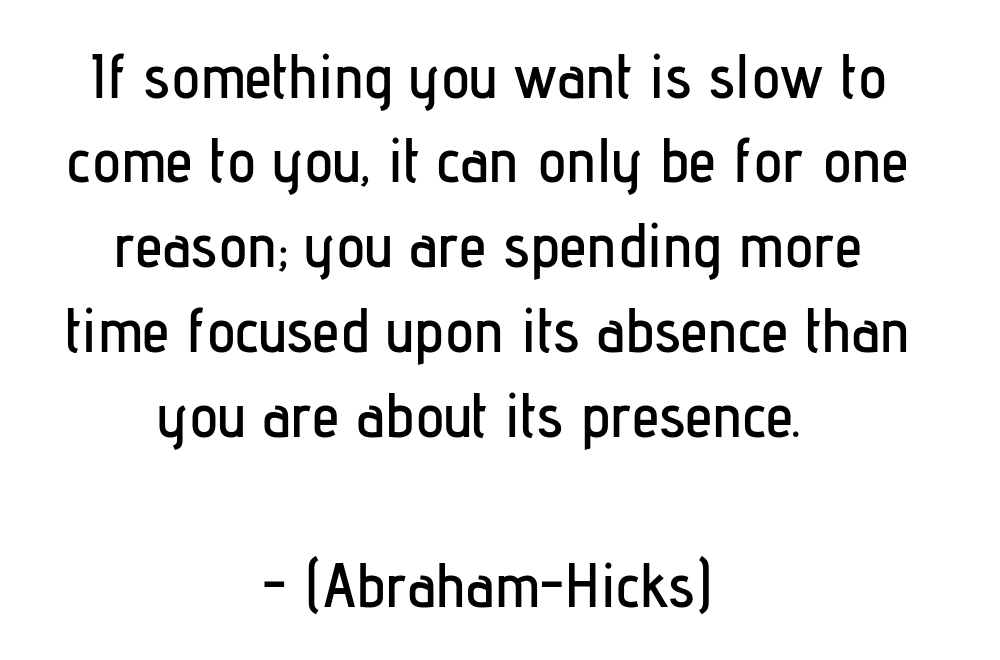 If something you want is slow to come to you, it can only be for one reason; you are spending more time focused upon its absence than you are about its presence. (Abraham-Hicks)