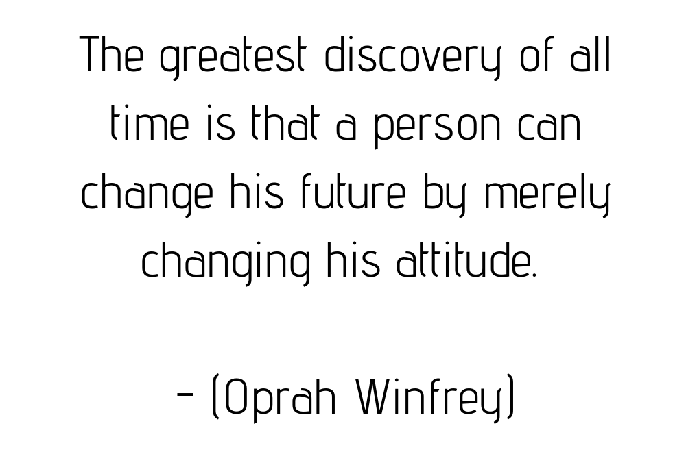 The greatest discovery of all time is that a person can change his future by merely changing his attitude. (Oprah Winfrey)
